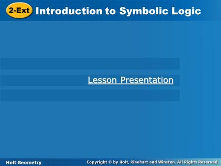Holt Geometry 2-Ext Introduction to Symbolic Logic 2-Ext Introduction to Symbolic Logic Holt Geometry Lesson Presentation Lesson Presentation.