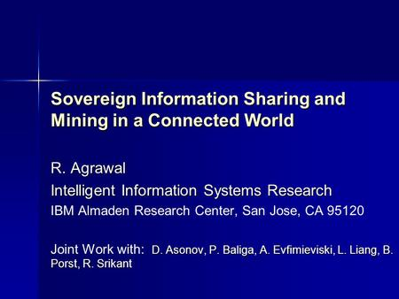 Sovereign Information Sharing and Mining <strong>in</strong> a Connected World R. Agrawal Intelligent Information Systems Research IBM Almaden Research Center, San Jose,