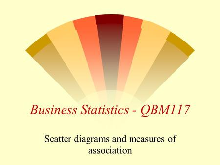 Business Statistics - QBM117 Scatter diagrams and measures of association.