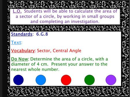 L.O. Students will be able to calculate the area of a sector of a circle, by working in small groups and completing an investigation. Standards: 6.G.8.