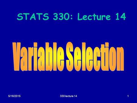 5/16/2015330 lecture 141 STATS 330: Lecture 14. 5/16/2015330 lecture 142 Variable selection Aim of today's lecture  To describe some techniques for selecting.