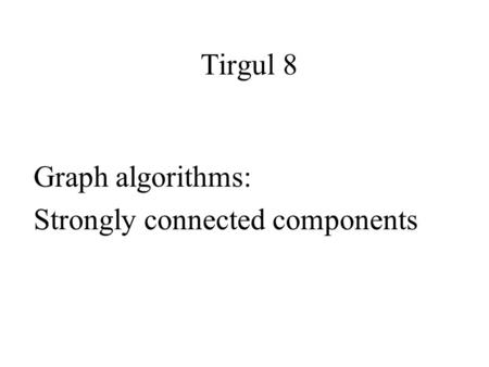 Tirgul 8 Graph algorithms: Strongly connected components.