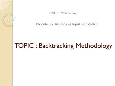 TOPIC : Backtracking Methodology UNIT 3 : VLSI Testing Module 3.2: Arriving at Input Test Vector.