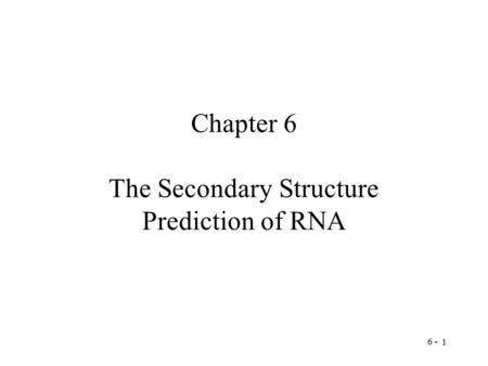 6 - 1 Chapter 6 The Secondary Structure Prediction of RNA.
