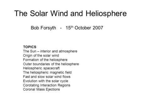 The Solar Wind and Heliosphere Bob Forsyth - 15 th October 2007 TOPICS The Sun – interior and atmosphere Origin of the solar wind Formation of the heliosphere.