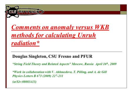 "Comments on anomaly versus WKB methods for calculating Unruh radiation* Douglas Singleton, CSU Fresno and PFUR ""String Field Theory and Related Aspects"""