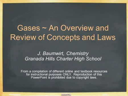 Gases ~ An Overview and Review of Concepts and Laws J. Baumwirt, Chemistry Granada Hills Charter High School From a compilation of different online and.
