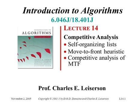 Introduction to Algorithms 6.046J/18.401J L ECTURE 14 Competitive Analysis  Self-organizing lists  Move-to-front heuristic  Competitive analysis of.