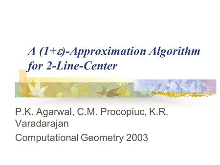 A (1+  )-Approximation Algorithm for 2-Line-Center P.K. Agarwal, C.M. Procopiuc, K.R. Varadarajan Computational Geometry 2003.