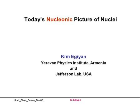 JLab_Phys_Semin_Dec05 K. Egiyan Today's Nucleonic Picture of Nuclei Kim Egiyan Yerevan Physics Institute, Armenia and Jefferson Lab, USA.