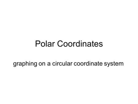 Polar Coordinates graphing on a circular coordinate system.