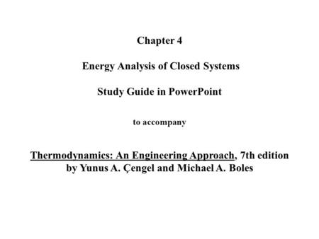 Chapter 4 Energy Analysis of Closed Systems Study Guide in PowerPoint to accompany Thermodynamics: An Engineering Approach, 7th edition by Yunus A. Çengel.