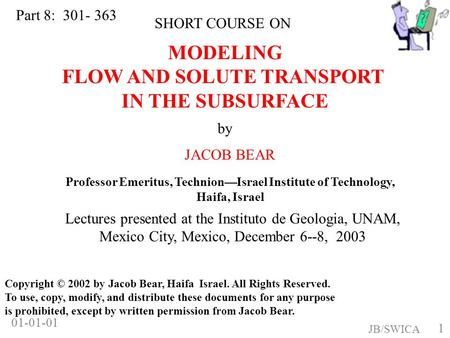 1 JB/SWICA 01-01-01 MODELING FLOW AND SOLUTE TRANSPORT IN THE SUBSURFACE by JACOB BEAR SHORT COURSE ON Copyright © 2002 by Jacob Bear, Haifa Israel. All.