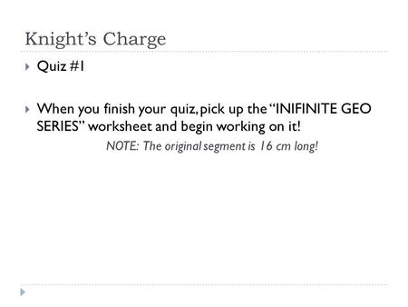 "Knight's Charge  Quiz #1  When you finish your quiz, pick up the ""INIFINITE GEO SERIES"" worksheet and begin working on it! NOTE: The original segment."