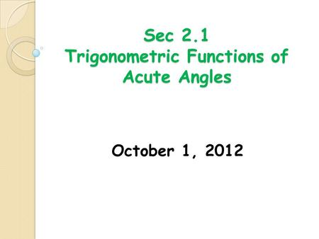 Sec 2.1 Trigonometric Functions of Acute Angles October 1, 2012.