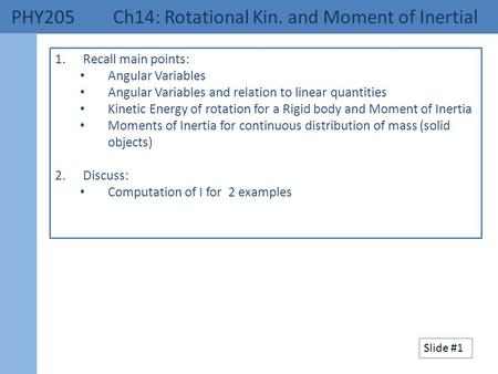 PHY205 Ch14: Rotational Kin. and Moment of Inertial 1.Recall main points: Angular Variables Angular Variables and relation to linear quantities Kinetic.