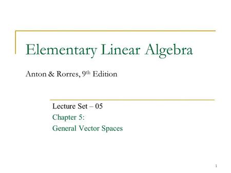 Elementary Linear Algebra Anton & Rorres, 9 th Edition Lecture Set – 05 Chapter 5: General Vector Spaces 1.
