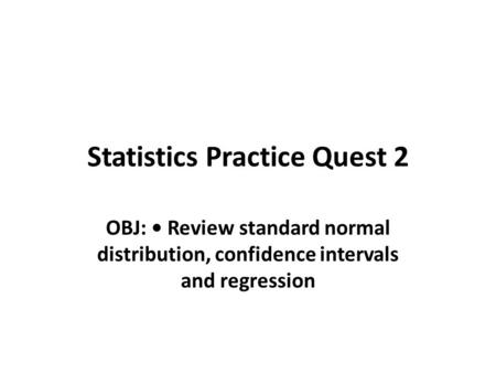 Statistics Practice Quest 2 OBJ: Review standard normal distribution, confidence intervals and regression.