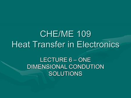 CHE/ME 109 Heat Transfer in Electronics LECTURE 6 – ONE DIMENSIONAL CONDUTION SOLUTIONS.