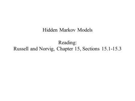 Hidden Markov Models Reading: Russell and Norvig, Chapter 15, Sections 15.1-15.3.