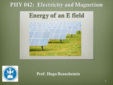 PHY 042: Electricity and Magnetism Energy of an E field Prof. Hugo Beauchemin 1.