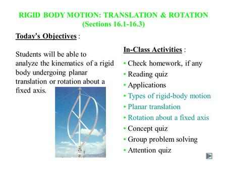Today ' s Objectives : Students will be able to analyze the kinematics of a rigid body undergoing planar translation or rotation about a fixed axis. In-Class.