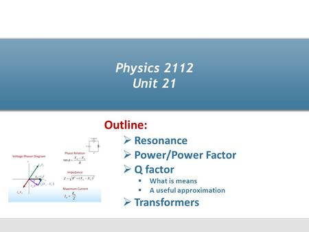 Physics 2112 Unit 21  Resonance  Power/Power Factor  Q factor  What is means  A useful approximation  Transformers Outline: