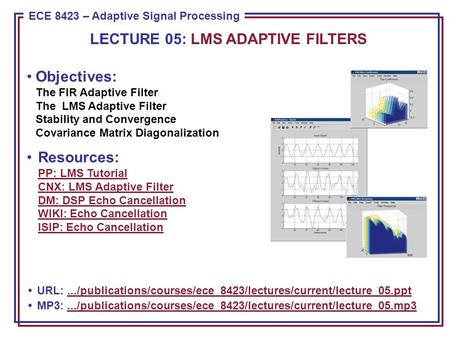 ECE 8443 – Pattern Recognition ECE 8423 – Adaptive Signal Processing Objectives: The FIR Adaptive Filter The LMS Adaptive Filter Stability and Convergence.