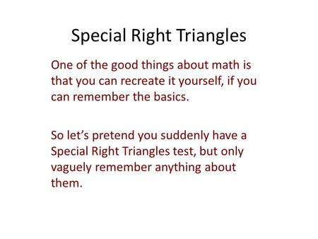 Special Right Triangles One of the good things about math is that you can recreate it yourself, if you can remember the basics. So let's pretend you suddenly.