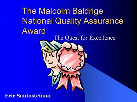 The Malcolm Baldrige National Quality Assurance Award The Quest for Excellence Eric Santostefano.