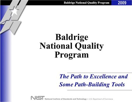 Baldrige National Quality Program 2009 Baldrige National Quality Program The Path to Excellence and Some Path-Building Tools Baldrige National Quality.