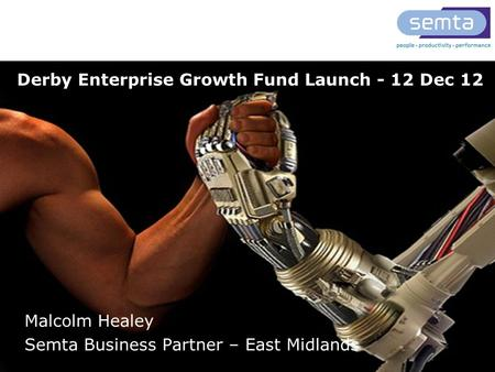 T: 0845 643 9001 www.semta.org.uk Derby Enterprise Growth Fund Launch - 12 Dec 12 Malcolm Healey Semta Business Partner – East Midlands.