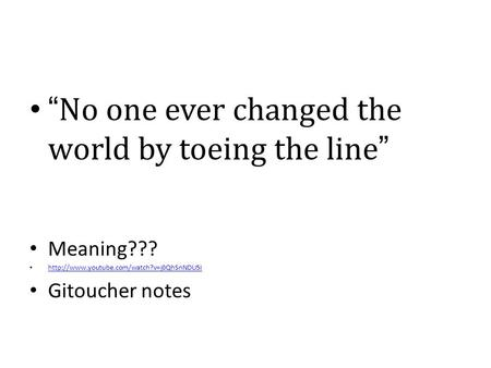 """No one ever changed the world by toeing the line"" Meaning???  Gitoucher notes."