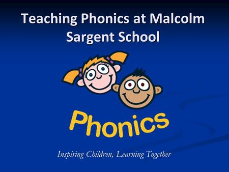 Teaching Phonics at Malcolm Sargent School Inspiring Children, Learning TogetherInspiring Children, Learning Together.
