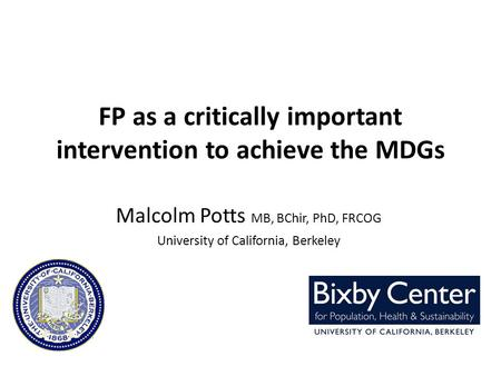 FP as a critically important intervention to achieve the MDGs Malcolm Potts MB, BChir, PhD, FRCOG University of California, Berkeley.