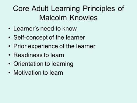 Core Adult Learning Principles of Malcolm Knowles Learner's need to know Self-concept of the learner Prior experience of the learner Readiness to learn.