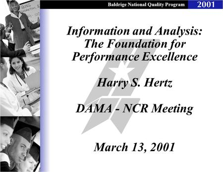 Baldrige National Quality Program Information and Analysis: The Foundation for Performance Excellence Harry S. Hertz DAMA - NCR Meeting March 13, 2001.