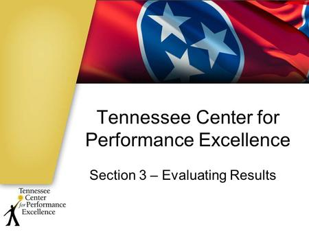 Tennessee Center for Performance Excellence Section 3 – Evaluating Results.