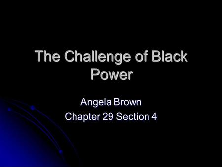 The Challenge of Black Power Angela Brown Chapter 29 Section 4.