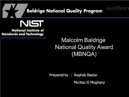 Malcolm Baldrige National Quality Award (MBNQA) Prepared by : Ragheb Bseiso Mo3taz El Moghany.