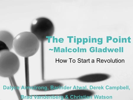 The Tipping Point ~Malcolm Gladwell How To Start a Revolution Dalyce Armstrong, Barinder Atwal, Derek Campbell, Brad Vandenberg & Christian Watson.