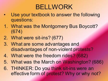 BELLWORK Use your textbook to answer the following questions: 1.What was the Montgomery Bus Boycott? (674) 2.What were sit-ins? (677) 3.What are some advantages.