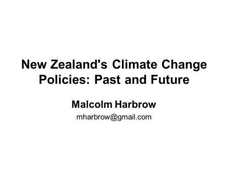 New Zealand's Climate Change Policies: Past and Future Malcolm Harbrow