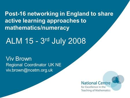 Post-16 networking in England to share active learning approaches to mathematics/numeracy ALM 15 - 3 rd July 2008 Viv Brown Regional Coordinator UK NE.