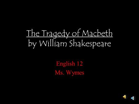 The Tragedy of Macbeth by William Shakespeare English 12 Ms. Wymes.
