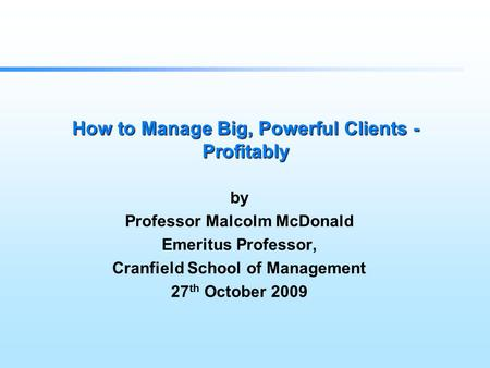 How to Manage Big, Powerful Clients - Profitably by Professor Malcolm McDonald Emeritus Professor, Cranfield School of Management 27 th October 2009.