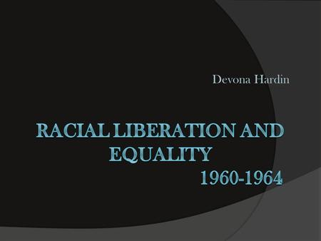 Devona Hardin. Racial Liberation Racial liberation is:  the opposition to age-old social injustices and prejudices.
