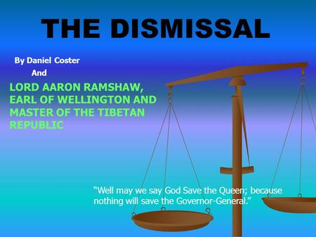 "THE DISMISSAL LORD AARON RAMSHAW, EARL OF WELLINGTON AND MASTER OF THE TIBETAN REPUBLIC By Daniel Coster And ""Well may we say God Save the Queen; because."