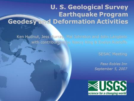 U. S. Geological Survey Earthquake Program Geodesy and Deformation Activities Ken Hudnut, Jess Murray, Mal Johnston and John Langbein with contributions.