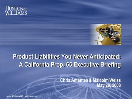 Product Liabilities You Never Anticipated: A California Prop. 65 Executive Briefing Chris Amantea & Malcolm Weiss May 28, 2008.